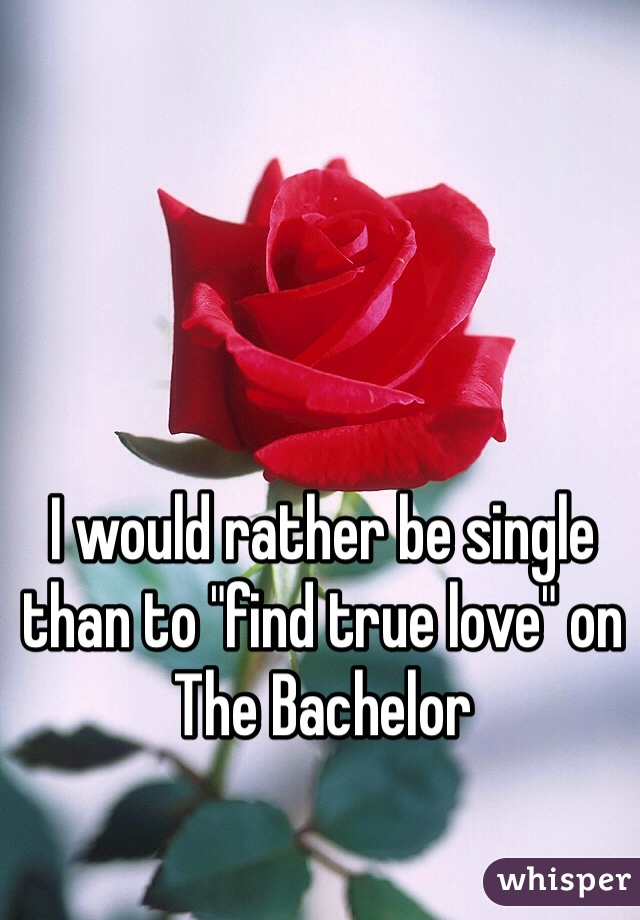 """I would rather be single than to """"find true love"""" on The Bachelor"""