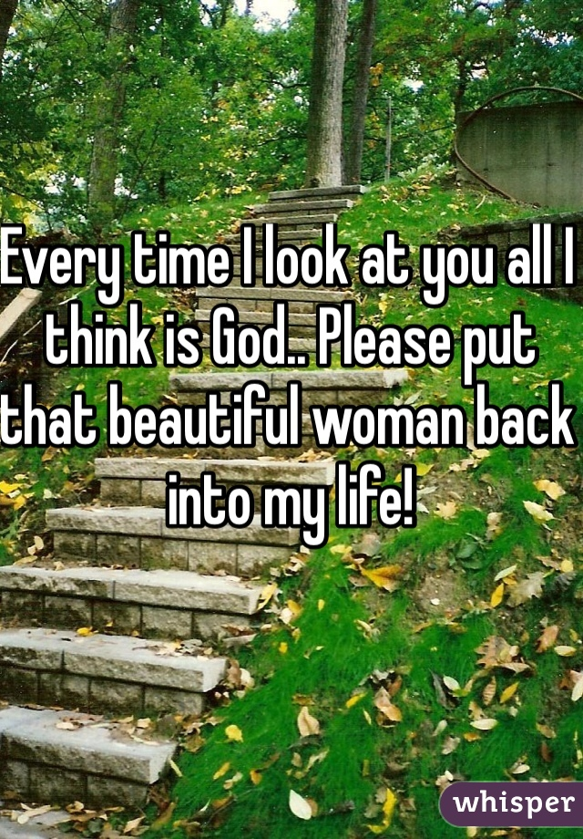 Every time I look at you all I think is God.. Please put that beautiful woman back into my life!