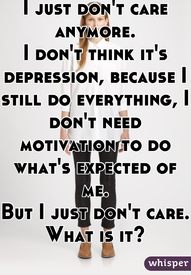 I just don't care anymore.  I don't think it's depression, because I still do everything, I don't need motivation to do what's expected of me.  But I just don't care. What is it?