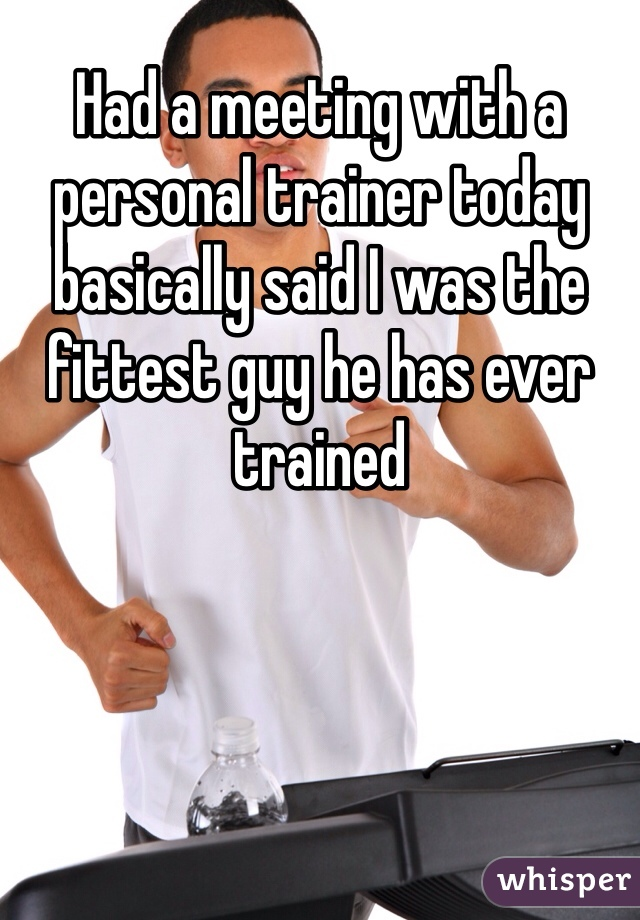 Had a meeting with a personal trainer today basically said I was the fittest guy he has ever trained