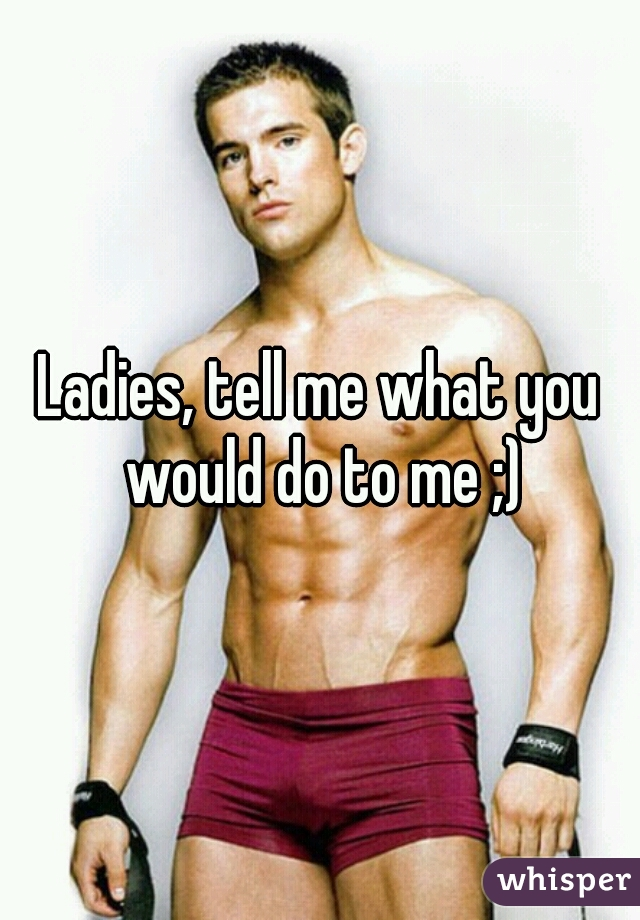 Ladies, tell me what you would do to me ;)