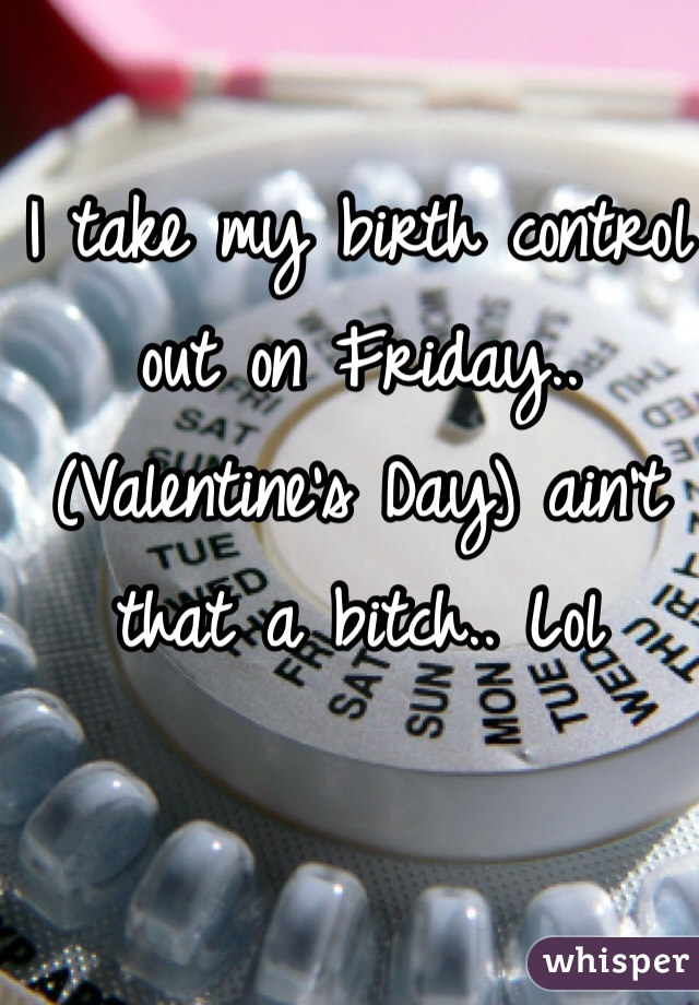 I take my birth control out on Friday.. (Valentine's Day) ain't that a bitch.. Lol