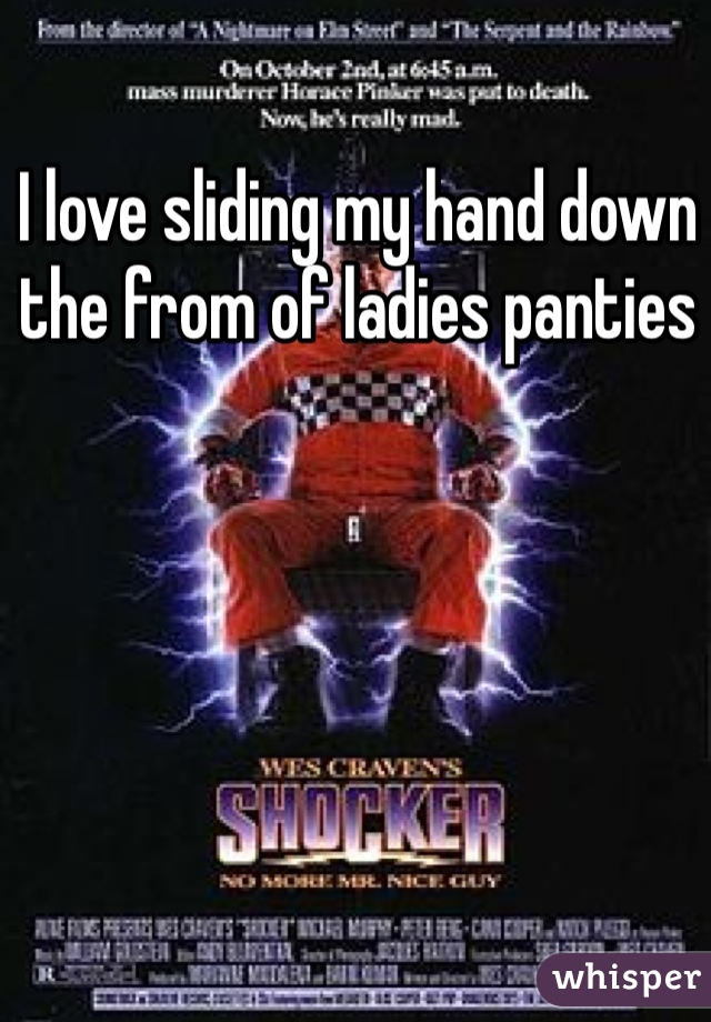 I love sliding my hand down the from of ladies panties
