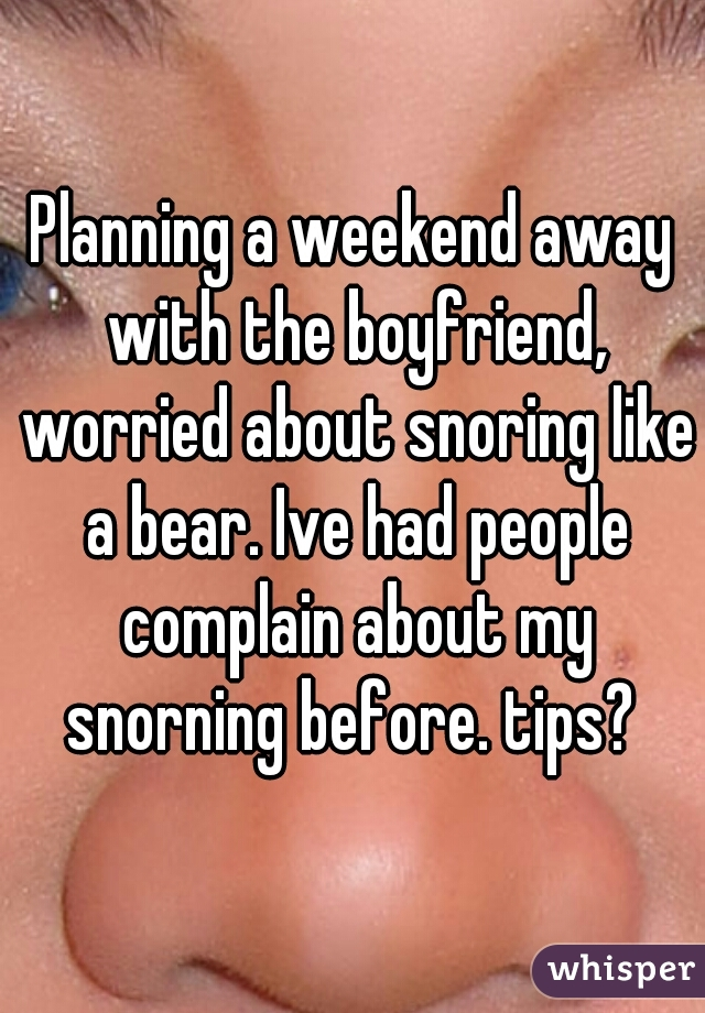Planning a weekend away with the boyfriend, worried about snoring like a bear. Ive had people complain about my snorning before. tips?