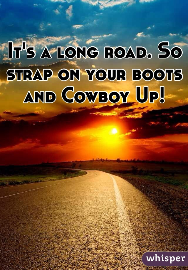 It's a long road. So strap on your boots and Cowboy Up!