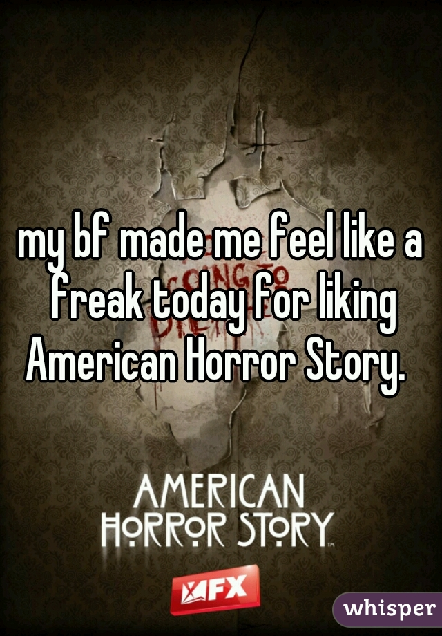 my bf made me feel like a freak today for liking American Horror Story.