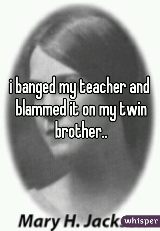 i banged my teacher and blammed it on my twin brother..