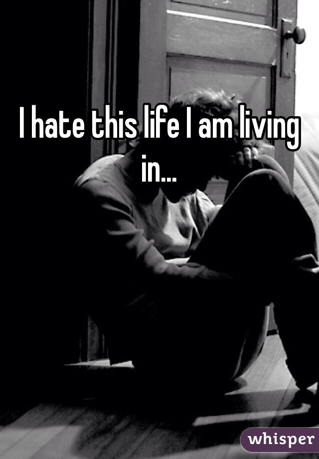 I hate this life I am living in...