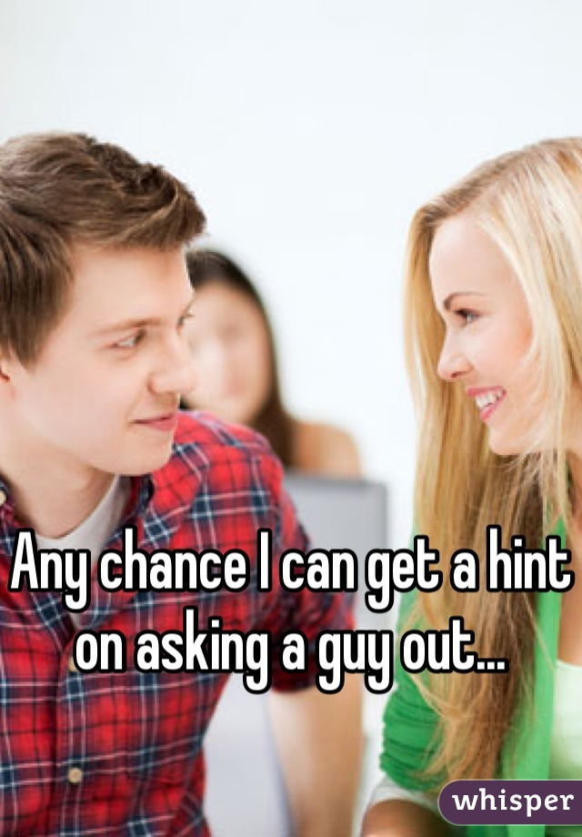Any chance I can get a hint on asking a guy out...