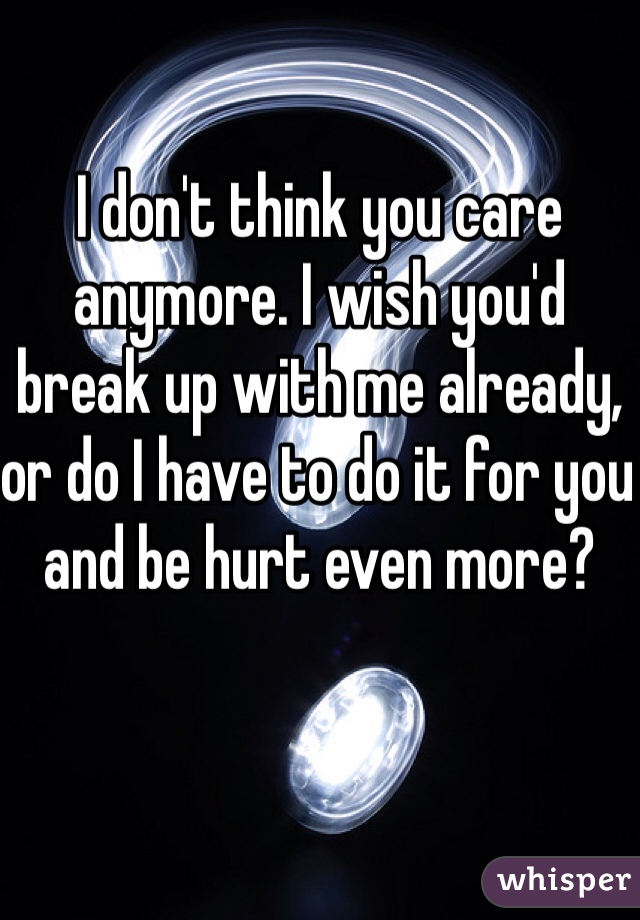 I don't think you care anymore. I wish you'd break up with me already, or do I have to do it for you and be hurt even more?