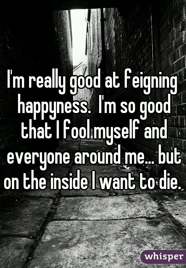 I'm really good at feigning happyness.  I'm so good that I fool myself and everyone around me... but on the inside I want to die.