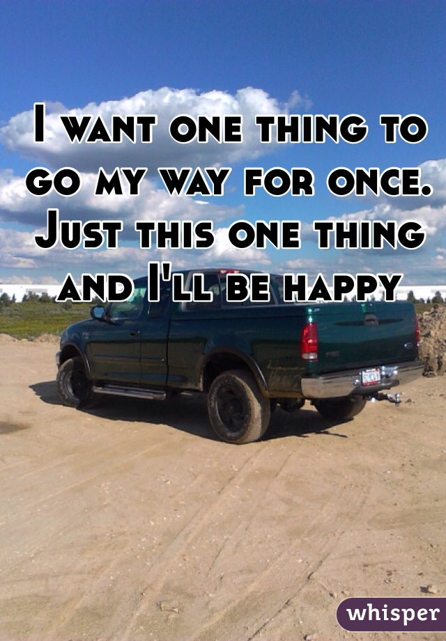 I want one thing to go my way for once. Just this one thing and I'll be happy