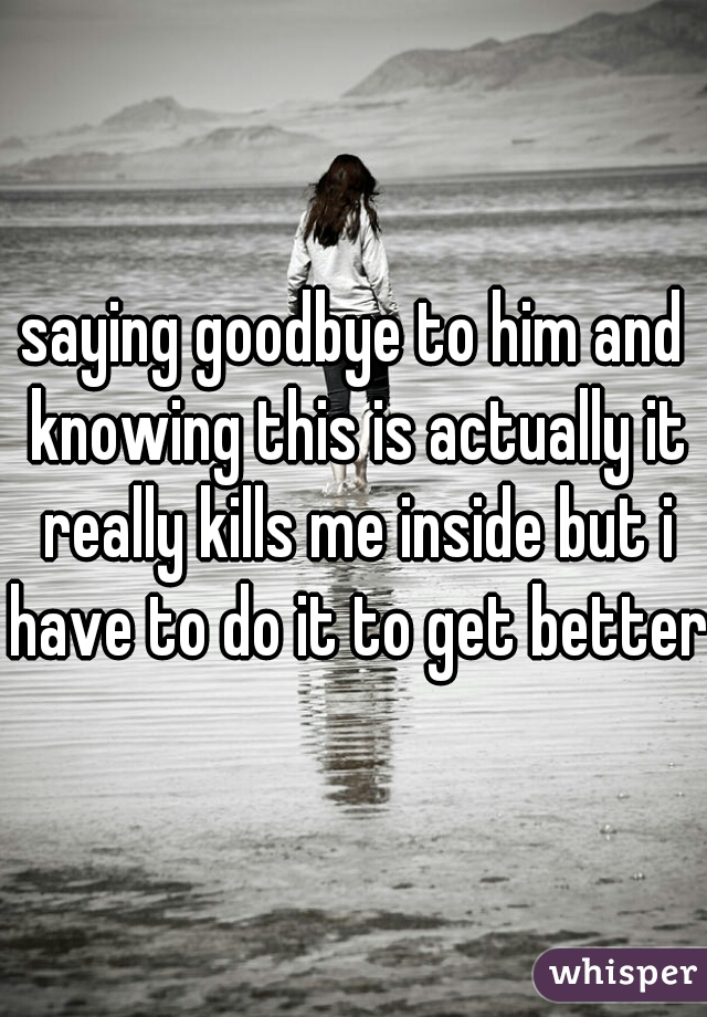 saying goodbye to him and knowing this is actually it really kills me inside but i have to do it to get better