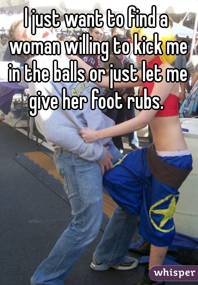 I just want to find a woman willing to kick me in the balls or just let me give her foot rubs.