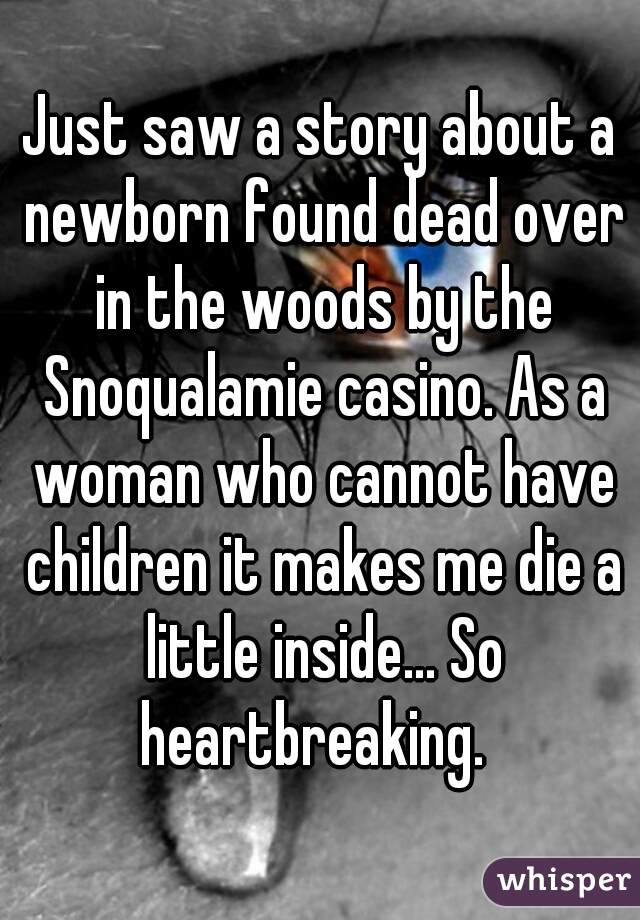 Just saw a story about a newborn found dead over in the woods by the Snoqualamie casino. As a woman who cannot have children it makes me die a little inside... So heartbreaking.