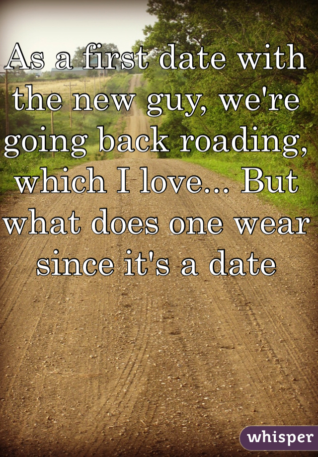As a first date with the new guy, we're going back roading, which I love... But what does one wear since it's a date