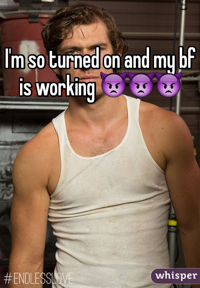 I'm so turned on and my bf is working 👿👿👿