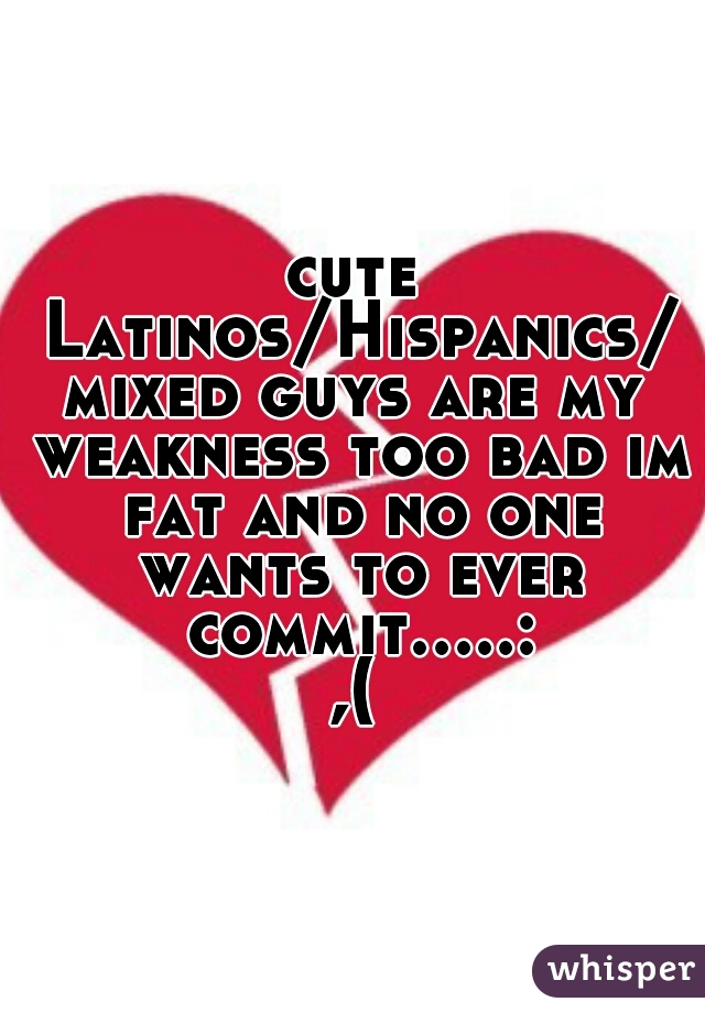 cute Latinos/Hispanics/mixed guys are my weakness too bad im fat and no one wants to ever commit.....:,(