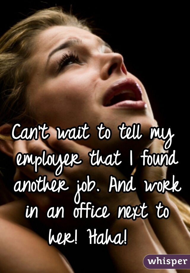 Can't wait to tell my employer that I found another job. And work in an office next to her! Haha!