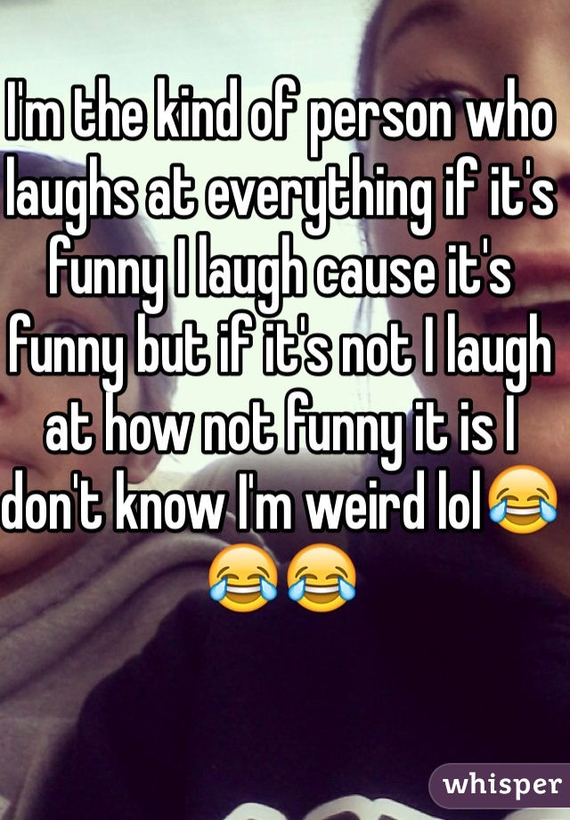 I'm the kind of person who laughs at everything if it's funny I laugh cause it's funny but if it's not I laugh at how not funny it is I don't know I'm weird lol😂😂😂