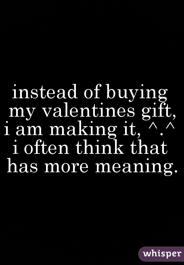 instead of buying my valentines gift, i am making it, ^.^  i often think that has more meaning.