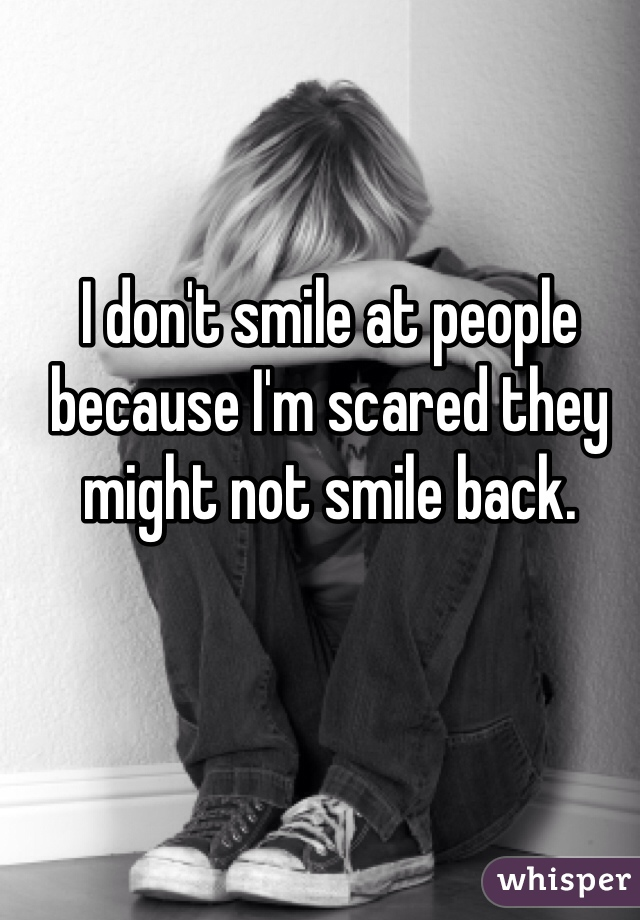 I don't smile at people because I'm scared they might not smile back.