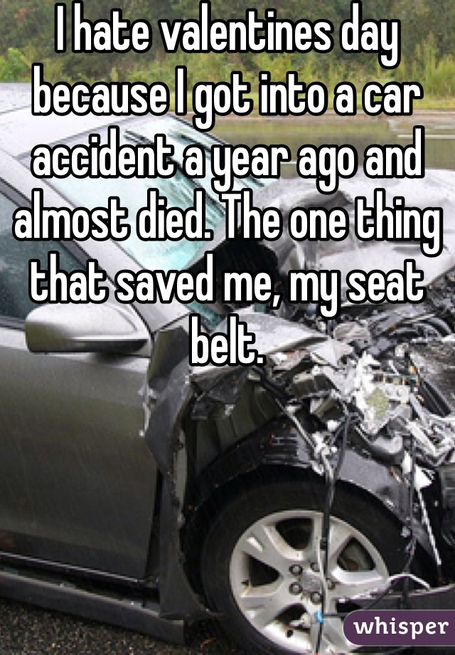I hate valentines day because I got into a car accident a year ago and almost died. The one thing that saved me, my seat belt.