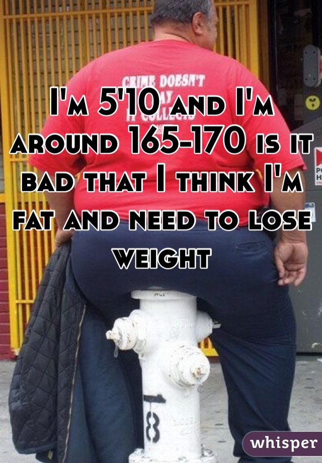 I'm 5'10 and I'm around 165-170 is it bad that I think I'm fat and need to lose weight