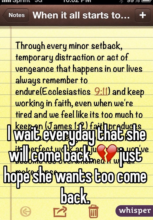I wait everyday that she will come back. 💔 just hope she wants too come back.