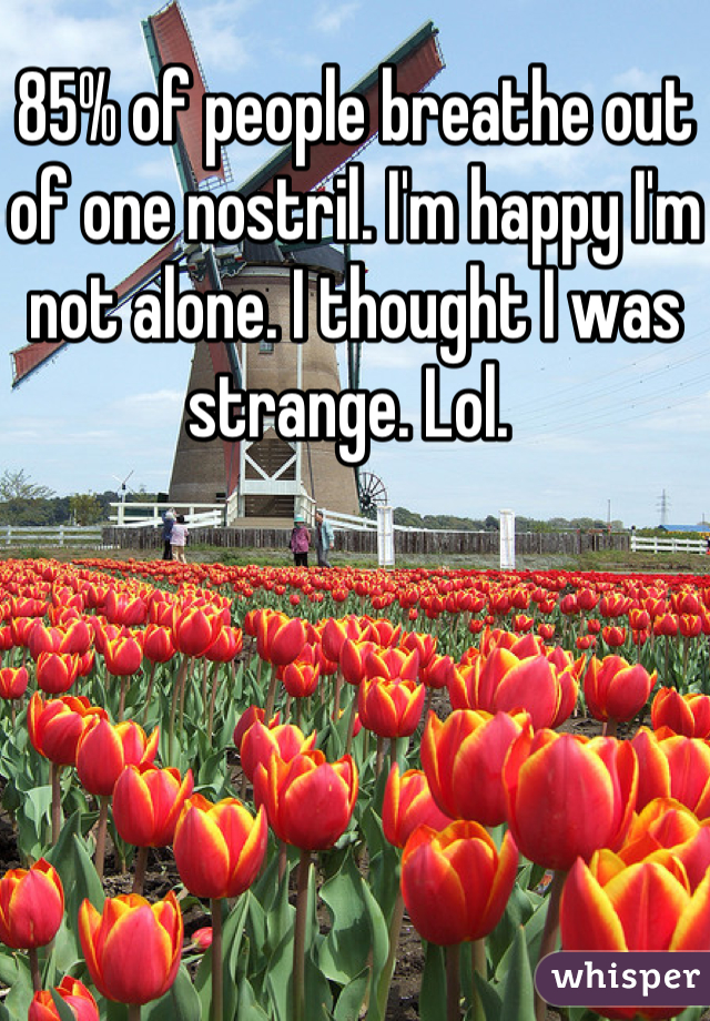 85% of people breathe out of one nostril. I'm happy I'm not alone. I thought I was strange. Lol.