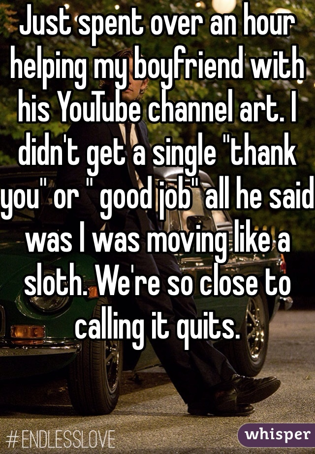 """Just spent over an hour helping my boyfriend with his YouTube channel art. I didn't get a single """"thank you"""" or """" good job"""" all he said was I was moving like a sloth. We're so close to calling it quits."""