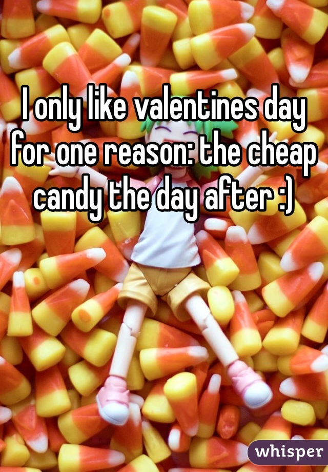 I only like valentines day for one reason: the cheap candy the day after :)