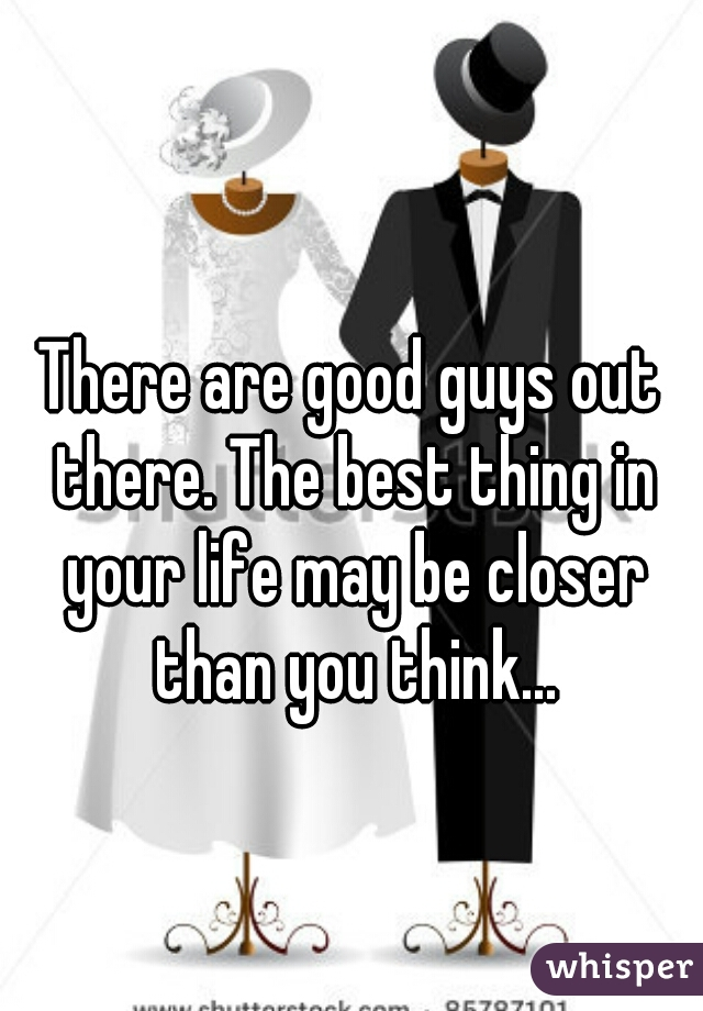 There are good guys out there. The best thing in your life may be closer than you think...