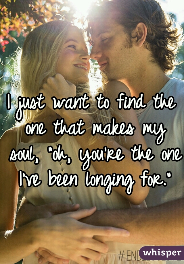 """I just want to find the one that makes my soul, """"oh, you're the one I've been longing for."""""""