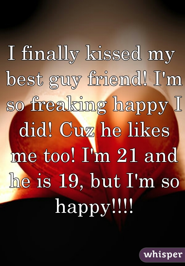 I finally kissed my best guy friend! I'm so freaking happy I did! Cuz he likes me too! I'm 21 and he is 19, but I'm so happy!!!!