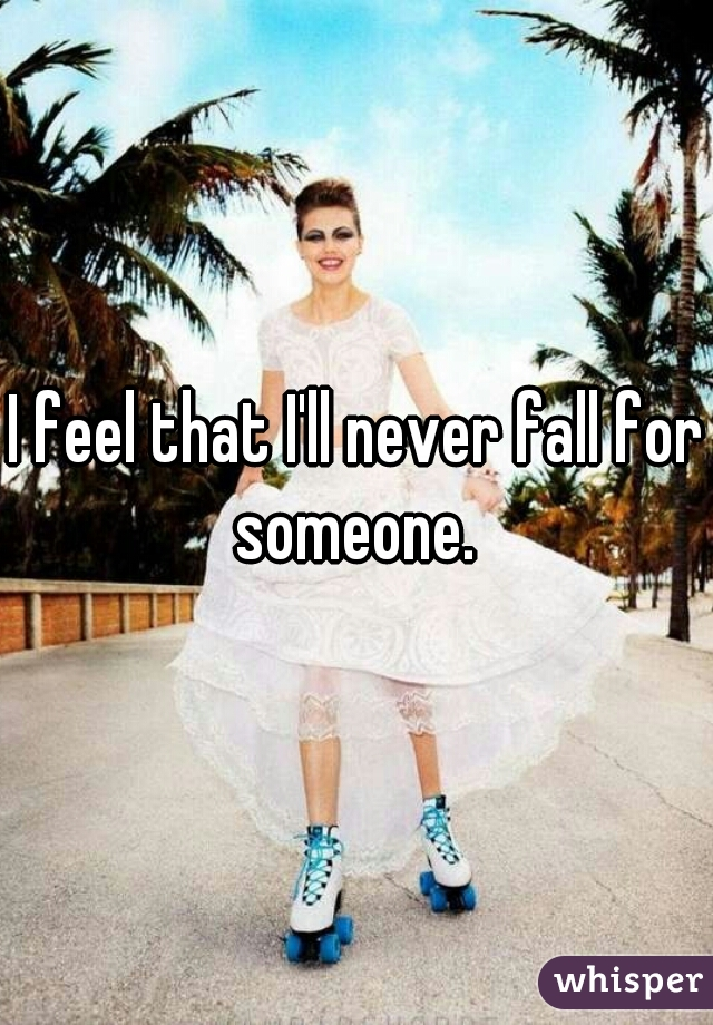 I feel that I'll never fall for someone.