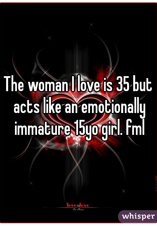 The woman I love is 35 but acts like an emotionally immature 15yo girl. fml