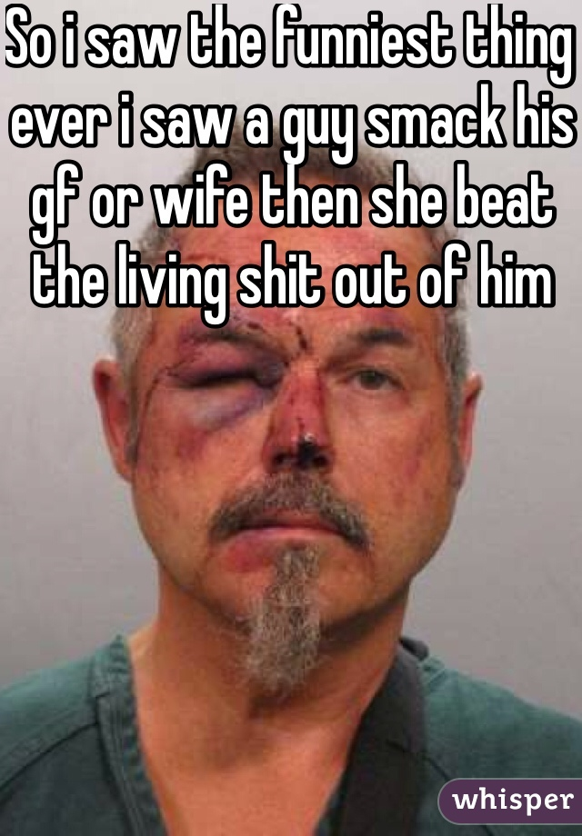 So i saw the funniest thing ever i saw a guy smack his gf or wife then she beat the living shit out of him