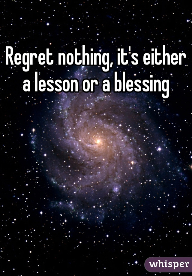 Regret nothing, it's either a lesson or a blessing