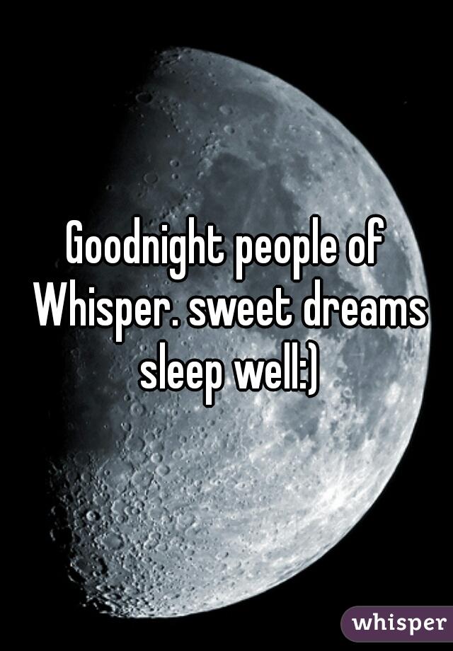 Goodnight people of Whisper. sweet dreams sleep well:)