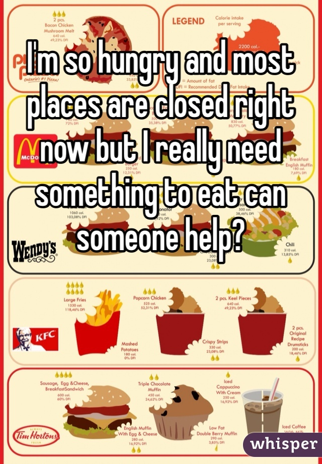 I'm so hungry and most places are closed right now but I really need something to eat can someone help?