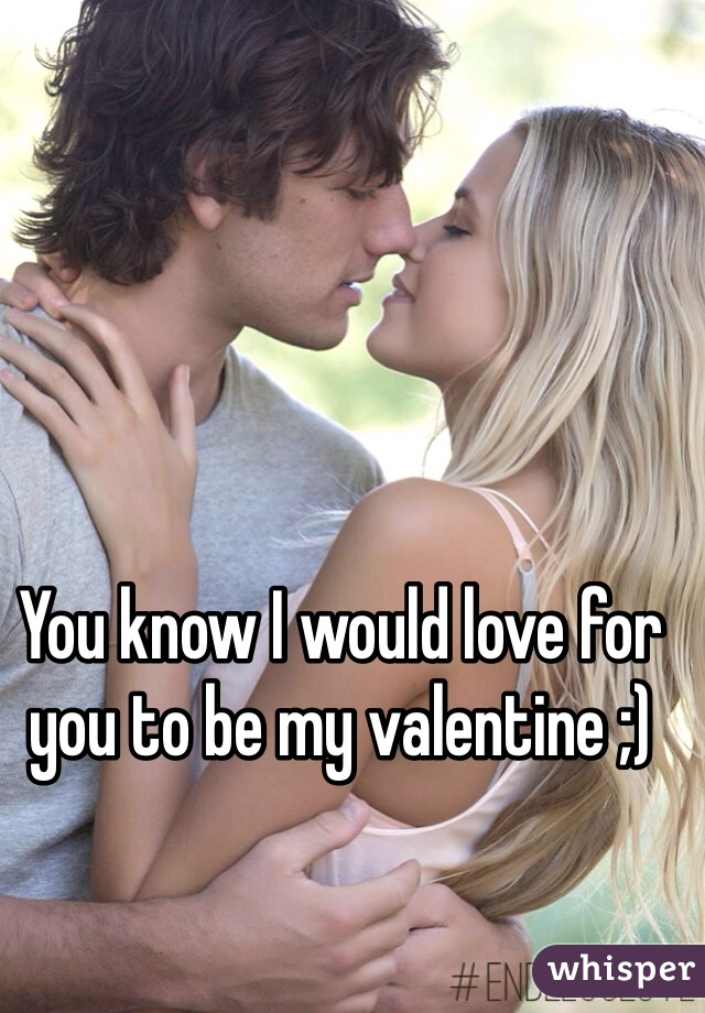 You know I would love for you to be my valentine ;)