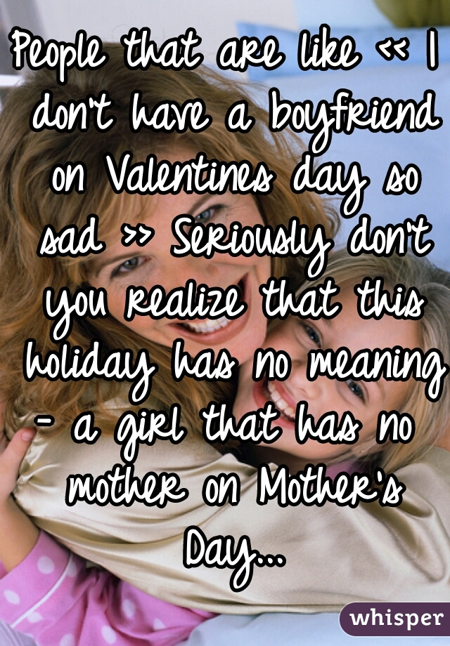 People that are like << I don't have a boyfriend on Valentines day so sad >> Seriously don't you realize that this holiday has no meaning  - a girl that has no mother on Mother's Day...