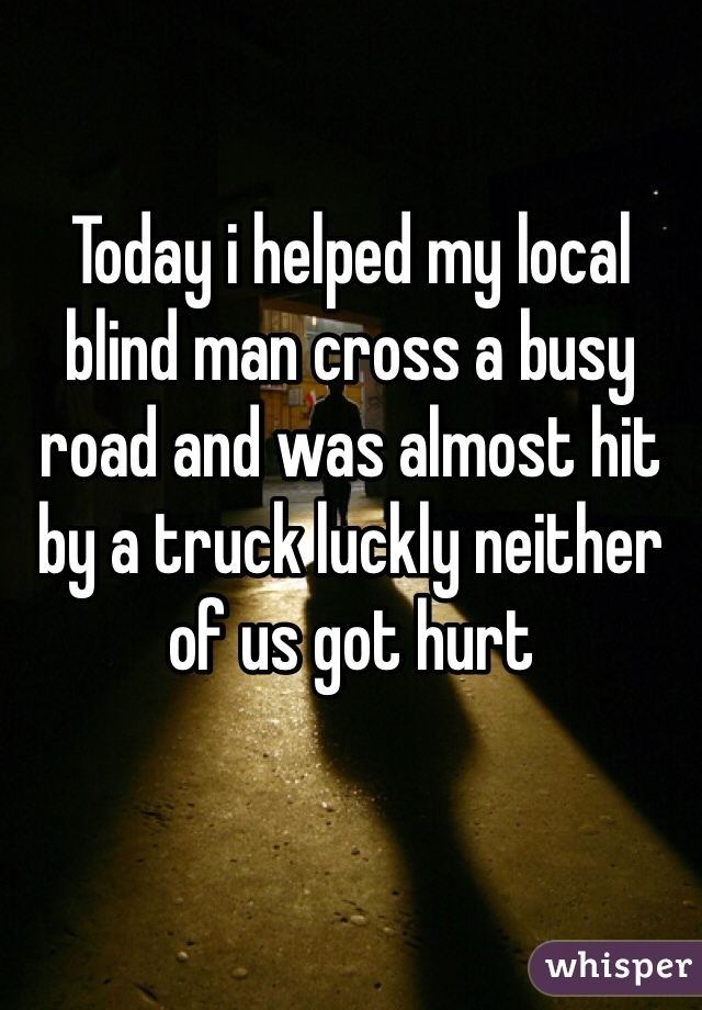 Today i helped my local blind man cross a busy road and was almost hit by a truck luckly neither of us got hurt