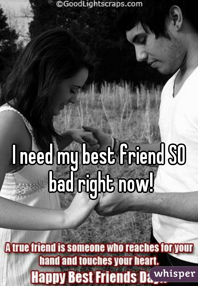 I need my best friend SO bad right now!