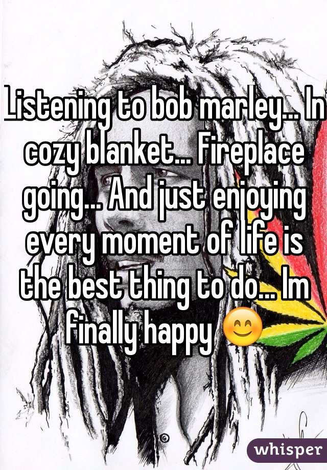 Listening to bob marley... In cozy blanket... Fireplace going... And just enjoying every moment of life is the best thing to do... Im finally happy 😊