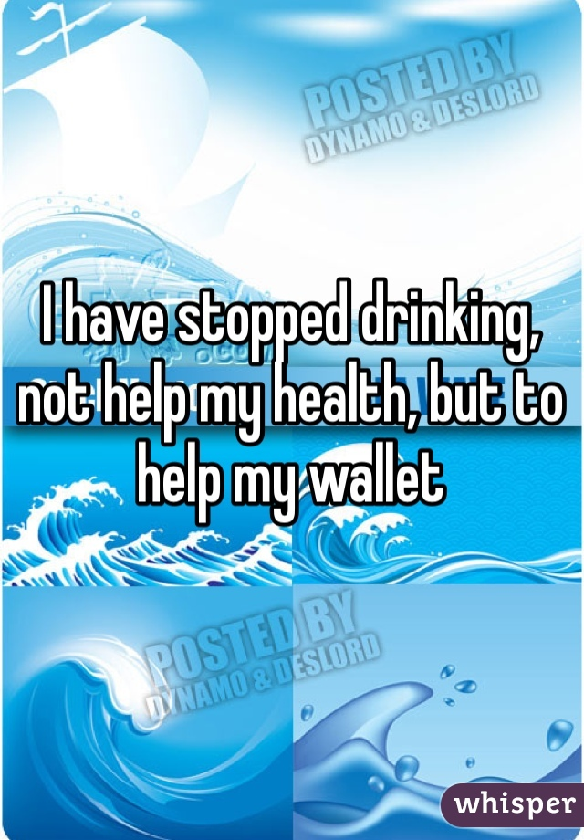 I have stopped drinking, not help my health, but to help my wallet
