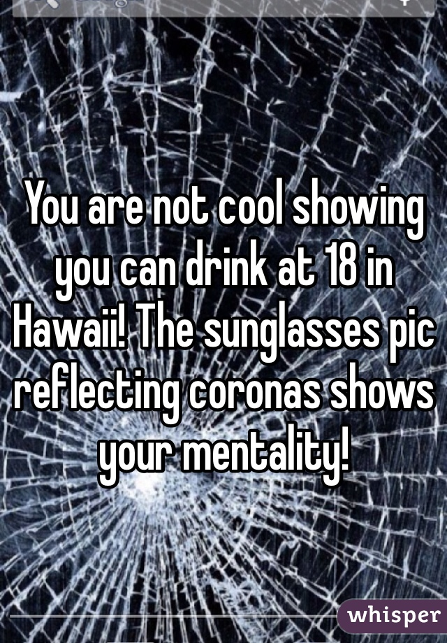 You are not cool showing you can drink at 18 in Hawaii! The sunglasses pic reflecting coronas shows your mentality!