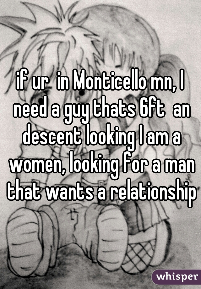 if ur  in Monticello mn, I need a guy thats 6ft  an descent looking I am a women, looking for a man that wants a relationship