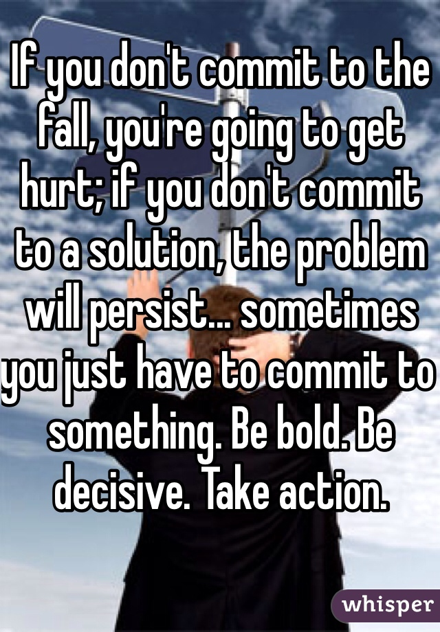 If you don't commit to the fall, you're going to get hurt; if you don't commit to a solution, the problem will persist... sometimes you just have to commit to something. Be bold. Be decisive. Take action.